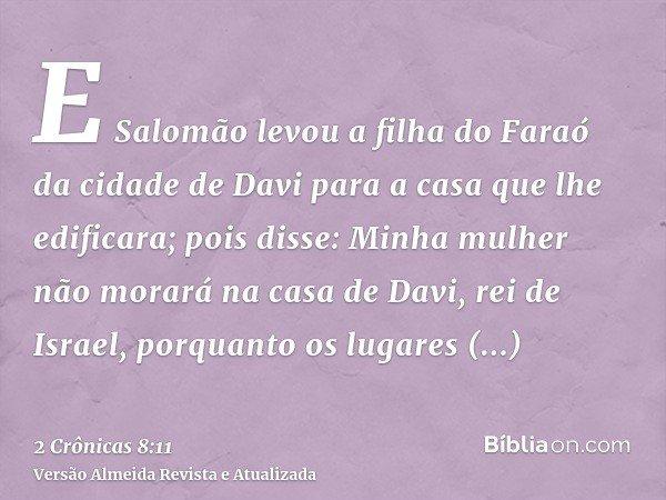 E Salomão levou a filha do Faraó da cidade de Davi para a casa que lhe edificara; pois disse: Minha mulher não morará na casa de Davi, rei de Israel, porquanto