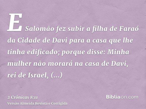 E Salomão fez subir a filha de Faraó da Cidade de Davi para a casa que lhe tinha edificado; porque disse: Minha mulher não morará na casa de Davi, rei de Israel