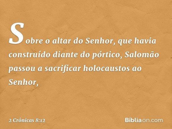 Sobre o altar do Senhor, que havia construído diante do pórtico, Salomão passou a sacrificar holocaustos ao Senhor, -- 2 Crônicas 8:12
