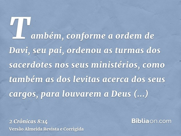 Também, conforme a ordem de Davi, seu pai, ordenou as turmas dos sacerdotes nos seus ministérios, como também as dos levitas acerca dos seus cargos, para louvar