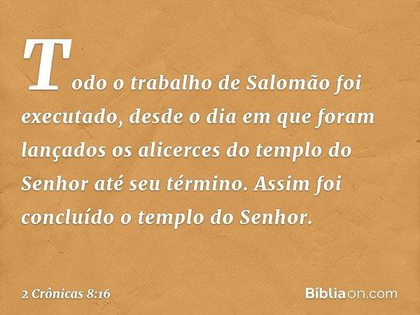 Todo o trabalho de Salomão foi executado, desde o dia em que foram lançados os alicerces do templo do Senhor até seu término. Assim foi concluído o templo do Se