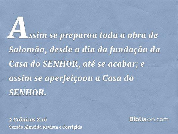 Assim se preparou toda a obra de Salomão, desde o dia da fundação da Casa do SENHOR, até se acabar; e assim se aperfeiçoou a Casa do SENHOR.