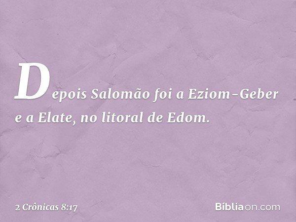 Depois Salomão foi a Eziom-Geber e a Elate, no litoral de Edom. -- 2 Crônicas 8:17
