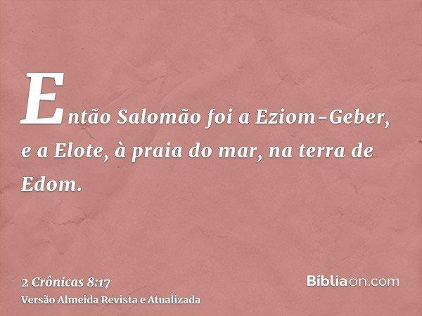 Então Salomão foi a Eziom-Geber, e a Elote, à praia do mar, na terra de Edom.