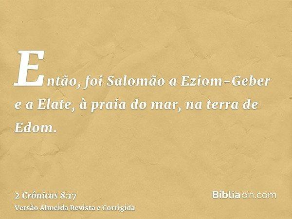 Então, foi Salomão a Eziom-Geber e a Elate, à praia do mar, na terra de Edom.