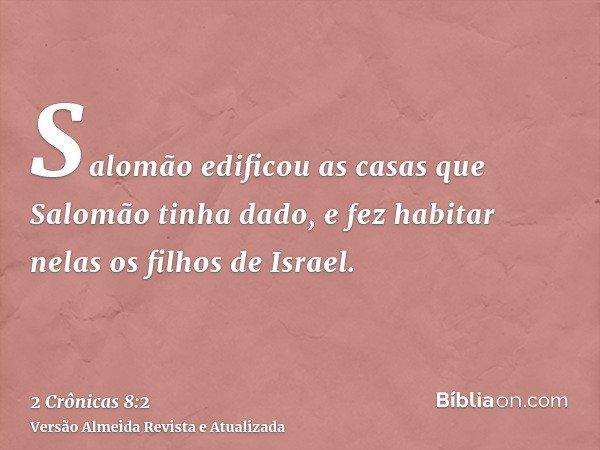 Salomão edificou as casas que Salomão tinha dado, e fez habitar nelas os filhos de Israel.