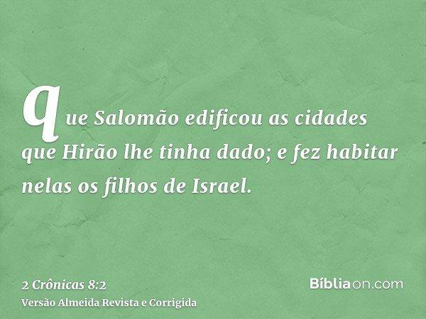 que Salomão edificou as cidades que Hirão lhe tinha dado; e fez habitar nelas os filhos de Israel.