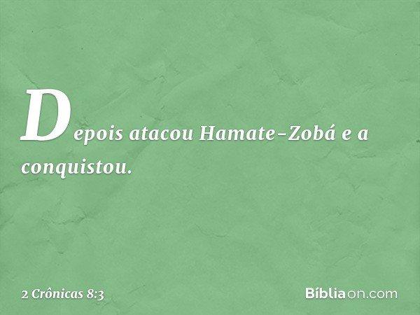 Depois atacou Hamate-Zobá e a conquistou. -- 2 Crônicas 8:3