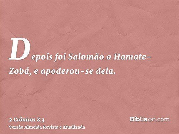 Depois foi Salomão a Hamate-Zobá, e apoderou-se dela.