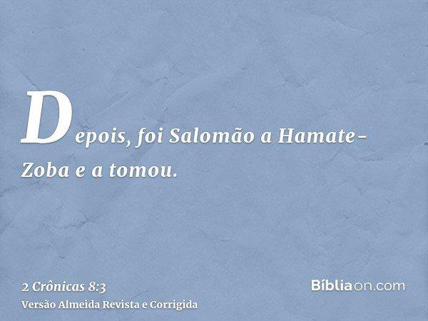 Depois, foi Salomão a Hamate-Zoba e a tomou.