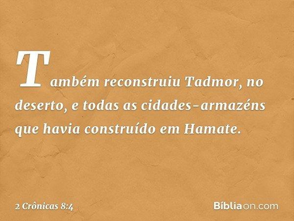 Também reconstruiu Tadmor, no deserto, e todas as cidades-armazéns que havia construído em Hamate. -- 2 Crônicas 8:4