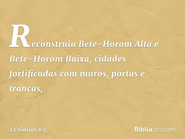 Reconstruiu Bete-Horom Alta e Bete-Horom Baixa, cidades fortificadas com muros, portas e trancas, -- 2 Crônicas 8:5