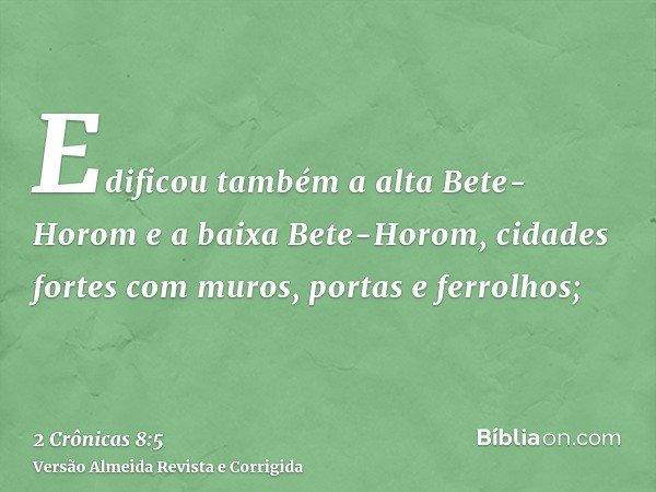 Edificou também a alta Bete-Horom e a baixa Bete-Horom, cidades fortes com muros, portas e ferrolhos;