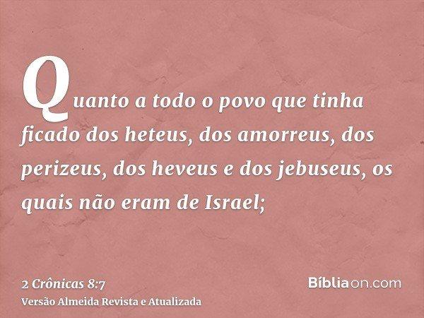 Quanto a todo o povo que tinha ficado dos heteus, dos amorreus, dos perizeus, dos heveus e dos jebuseus, os quais não eram de Israel;