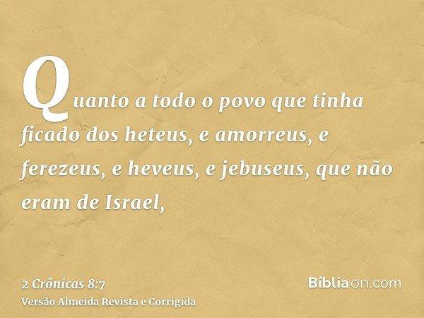 Quanto a todo o povo que tinha ficado dos heteus, e amorreus, e ferezeus, e heveus, e jebuseus, que não eram de Israel,