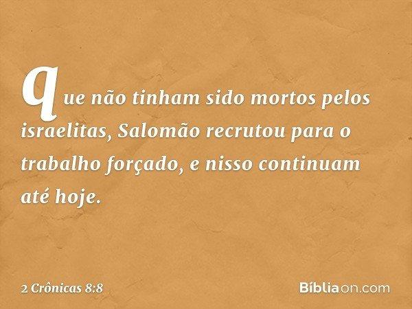 que não tinham sido mortos pelos israelitas, Salomão recrutou para o trabalho forçado, e nisso continuam até hoje. -- 2 Crônicas 8:8