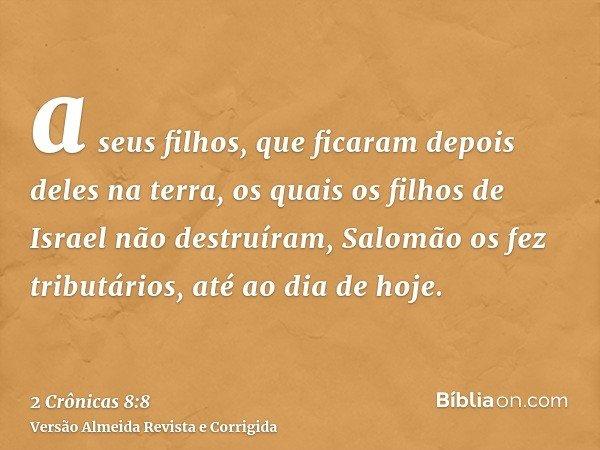 a seus filhos, que ficaram depois deles na terra, os quais os filhos de Israel não destruíram, Salomão os fez tributários, até ao dia de hoje.
