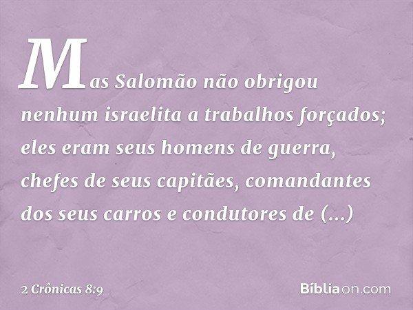 Mas Salomão não obrigou nenhum israelita a trabalhos forçados; eles eram seus homens de guerra, chefes de seus capitães, comandantes dos seus carros e condutor