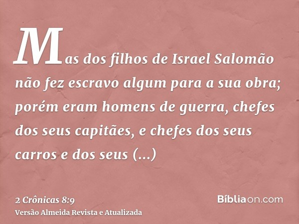 Mas dos filhos de Israel Salomão não fez escravo algum para a sua obra; porém eram homens de guerra, chefes dos seus capitães, e chefes dos seus carros e dos se