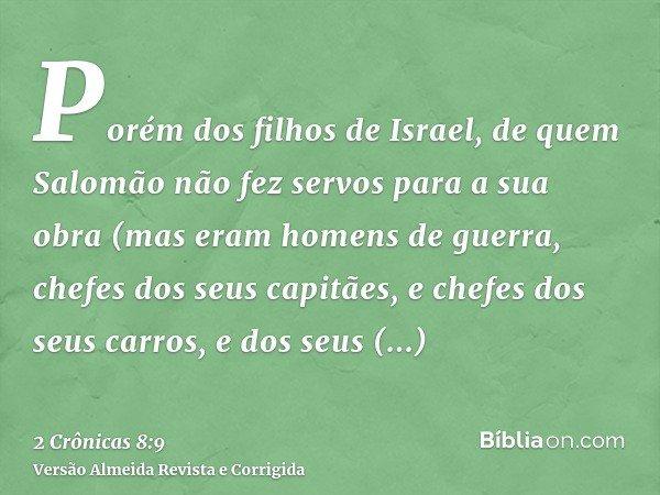 Porém dos filhos de Israel, de quem Salomão não fez servos para a sua obra (mas eram homens de guerra, chefes dos seus capitães, e chefes dos seus carros, e dos