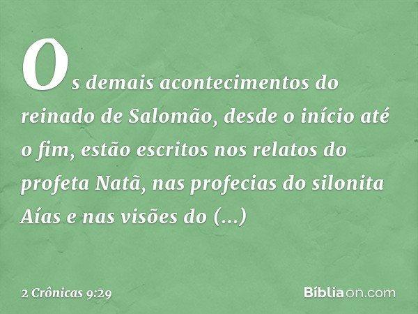 Os demais acontecimentos do reinado de Salomão, desde o início até o fim, estão escritos nos relatos do profeta Natã, nas profecias do silonita Aías e nas visõe