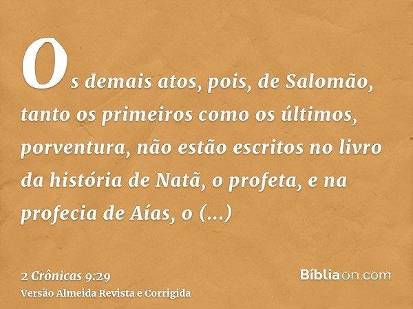 Os demais atos, pois, de Salomão, tanto os primeiros como os últimos, porventura, não estão escritos no livro da história de Natã, o profeta, e na profecia de A