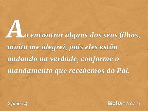 Ao encontrar alguns dos seus filhos, muito me alegrei, pois eles estão andando na verdade, conforme o mandamento que recebemos do Pai. -- 2 João 1:4