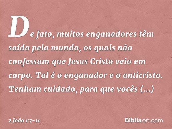 De fato, muitos enganadores têm saído pelo mundo, os quais não confessam que Jesus Cristo veio em corpo. Tal é o enganador e o anticristo. Tenham cuidado, para