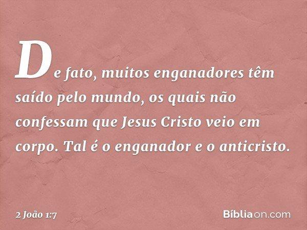 De fato, muitos enganadores têm saído pelo mundo, os quais não confessam que Jesus Cristo veio em corpo. Tal é o enganador e o anticristo. -- 2 João 1:7