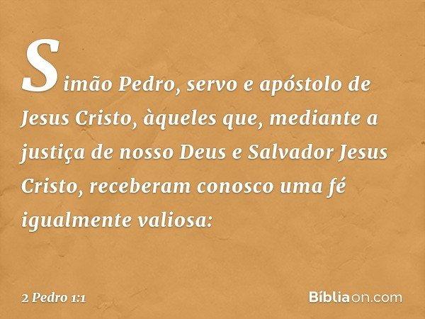 Simão Pedro, servo e apóstolo de Jesus Cristo, àqueles que, mediante a justiça de nosso Deus e Salvador Jesus Cristo, receberam conosco uma fé igualmente valios