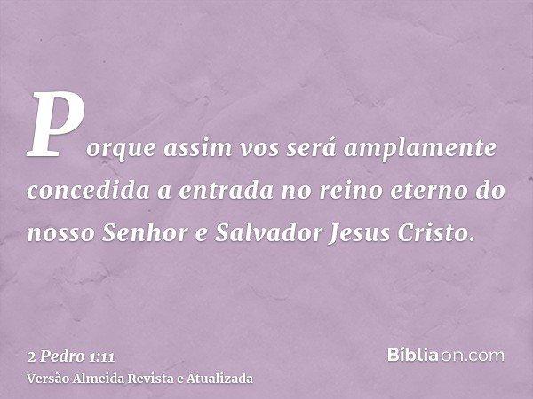 Porque assim vos será amplamente concedida a entrada no reino eterno do nosso Senhor e Salvador Jesus Cristo.