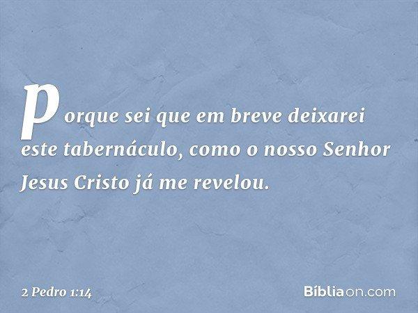 porque sei que em breve deixarei este tabernáculo, como o nosso Senhor Jesus Cristo já me revelou. -- 2 Pedro 1:14