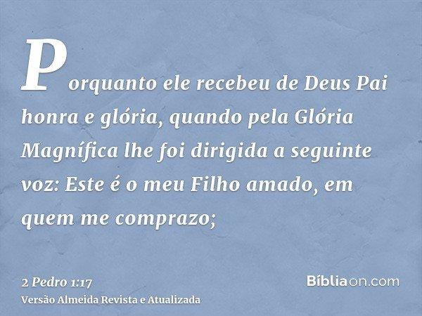 Porquanto ele recebeu de Deus Pai honra e glória, quando pela Glória Magnífica lhe foi dirigida a seguinte voz: Este é o meu Filho amado, em quem me comprazo;