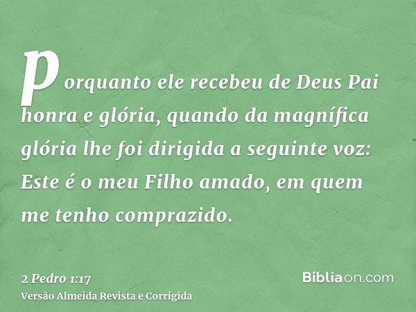 porquanto ele recebeu de Deus Pai honra e glória, quando da magnífica glória lhe foi dirigida a seguinte voz: Este é o meu Filho amado, em quem me tenho compraz