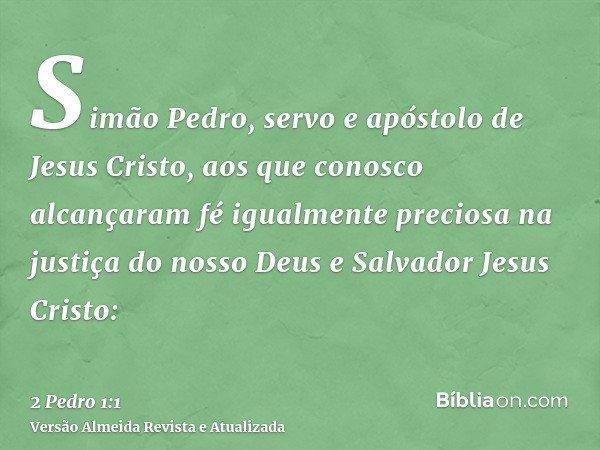 Simão Pedro, servo e apóstolo de Jesus Cristo, aos que conosco alcançaram fé igualmente preciosa na justiça do nosso Deus e Salvador Jesus Cristo: