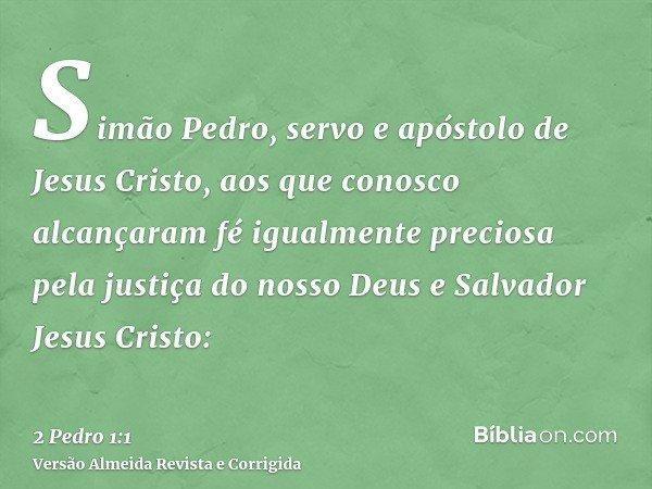 Simão Pedro, servo e apóstolo de Jesus Cristo, aos que conosco alcançaram fé igualmente preciosa pela justiça do nosso Deus e Salvador Jesus Cristo: