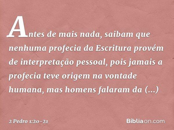 Antes de mais nada, saibam que nenhuma profecia da Escritura provém de interpretação pessoal, pois jamais a profecia teve origem na vontade humana, mas homens f