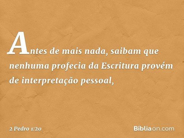 Antes de mais nada, saibam que nenhuma profecia da Escritura provém de interpretação pessoal, -- 2 Pedro 1:20