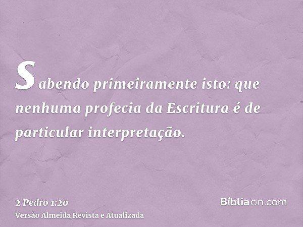 sabendo primeiramente isto: que nenhuma profecia da Escritura é de particular interpretação.