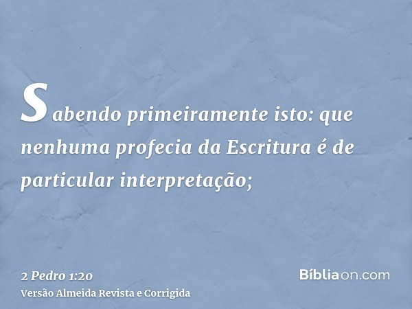 sabendo primeiramente isto: que nenhuma profecia da Escritura é de particular interpretação;