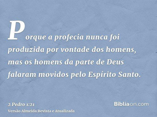 Porque a profecia nunca foi produzida por vontade dos homens, mas os homens da parte de Deus falaram movidos pelo Espírito Santo.
