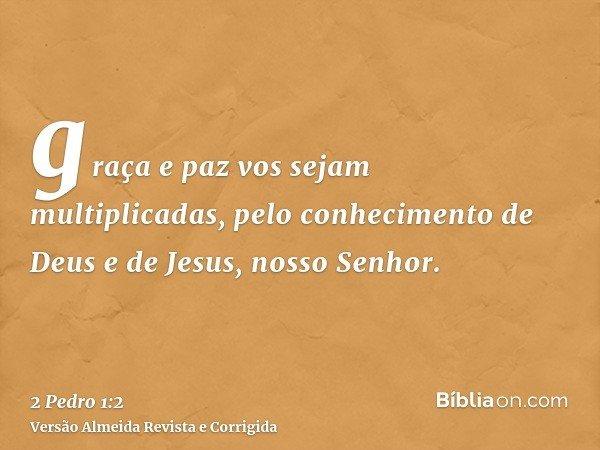 graça e paz vos sejam multiplicadas, pelo conhecimento de Deus e de Jesus, nosso Senhor.