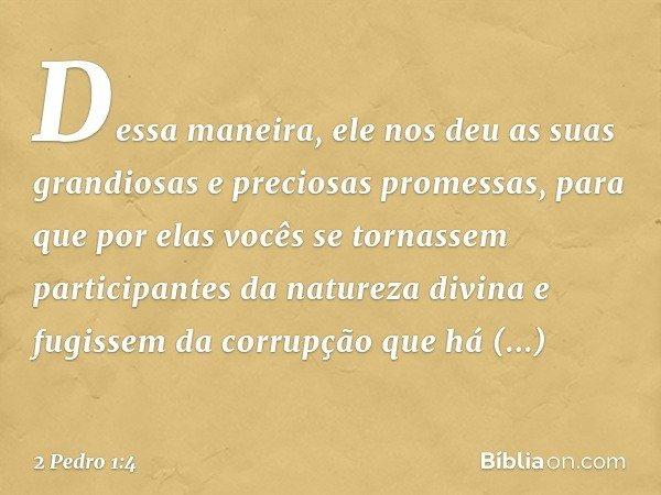Dessa maneira, ele nos deu as suas grandiosas e preciosas promessas, para que por elas vocês se tornassem participantes da natureza divina e fugissem da corrupç