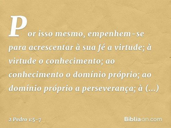 Por isso mesmo, empenhem-se para acrescentar à sua fé a virtude; à virtude o conhecimento; ao conhecimento o domínio próprio; ao domínio próprio a perseverança;