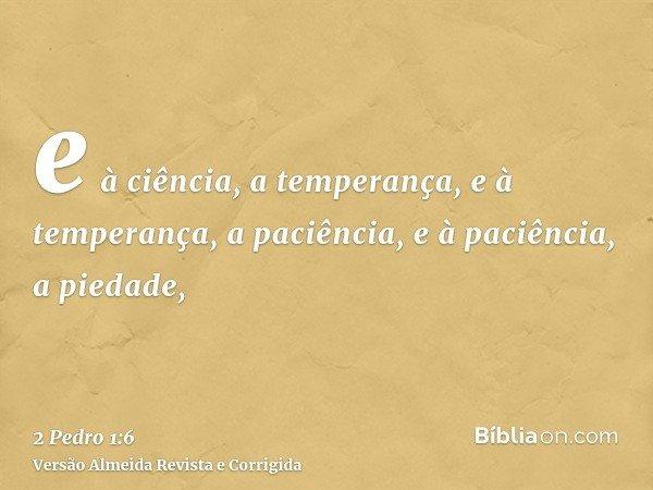 e à ciência, a temperança, e à temperança, a paciência, e à paciência, a piedade,