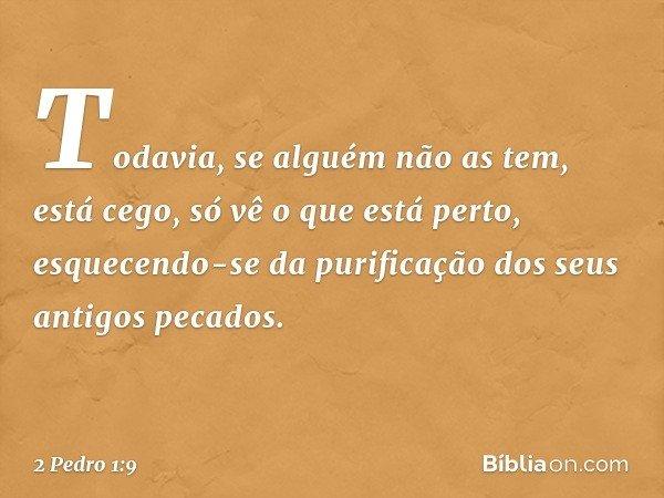Todavia, se alguém não as tem, está cego, só vê o que está perto, esquecendo-se da purificação dos seus antigos pecados. -- 2 Pedro 1:9