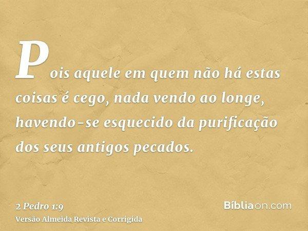 Pois aquele em quem não há estas coisas é cego, nada vendo ao longe, havendo-se esquecido da purificação dos seus antigos pecados.