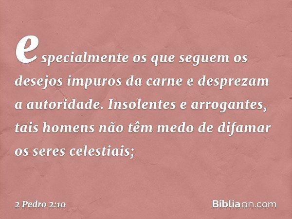 especialmente os que seguem os desejos impuros da carne e desprezam a autoridade. Insolentes e arrogantes, tais homens não têm medo de difamar os seres celestia