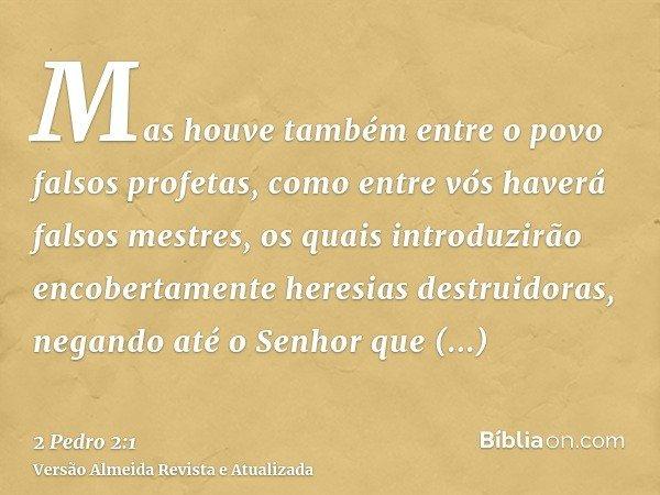Mas houve também entre o povo falsos profetas, como entre vós haverá falsos mestres, os quais introduzirão encobertamente heresias destruidoras, negando até o S