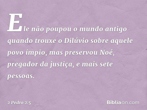 Ele não poupou o mundo antigo quando trouxe o Dilúvio sobre aquele povo ímpio, mas preservou Noé, pregador da justiça, e mais sete pessoas. -- 2 Pedro 2:5